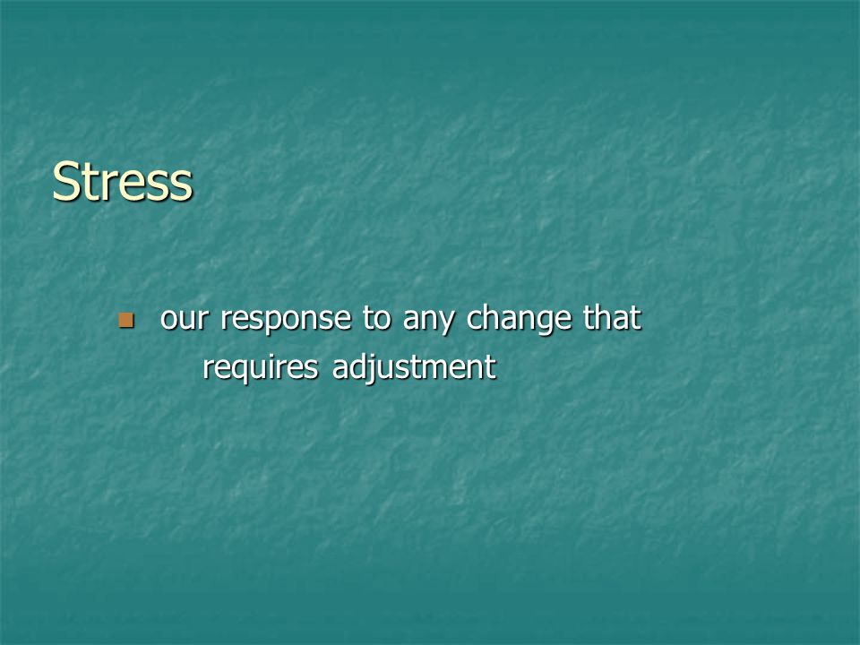 Stress our response to any change that our response to any change that requires adjustment requires adjustment