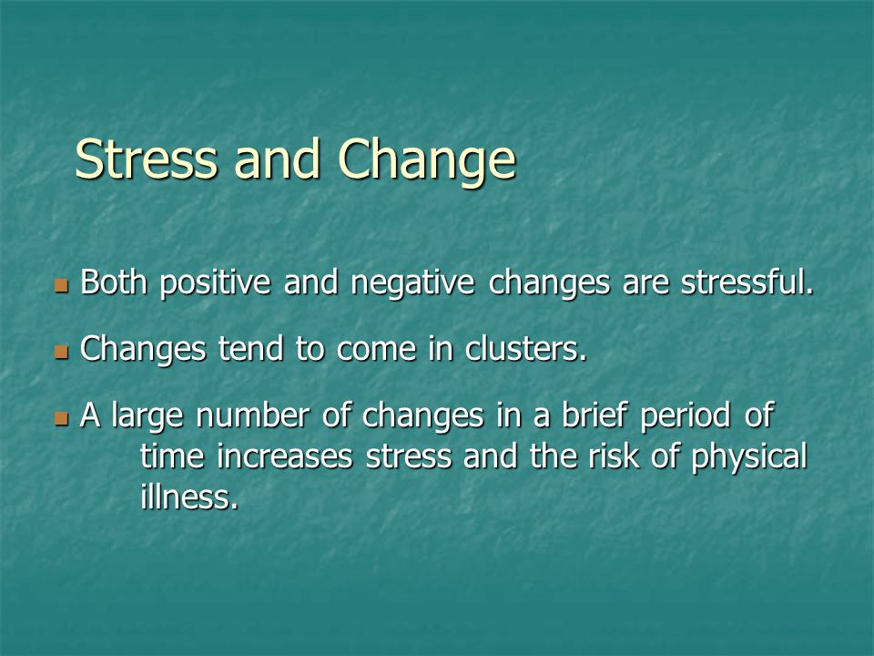 Stress and Change Both positive and negative changes are stressful.