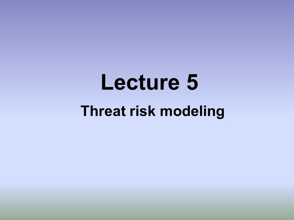 Lecture 5 Threat risk modeling