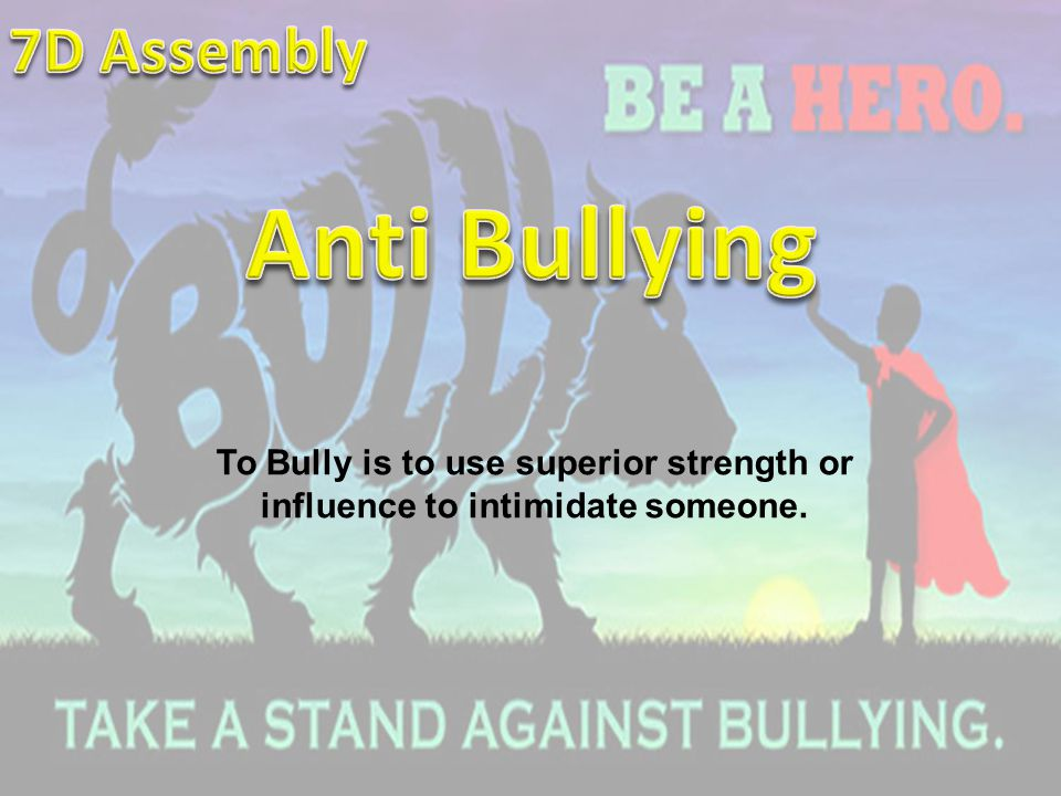 To Bully is to use superior strength or influence to intimidate someone.
