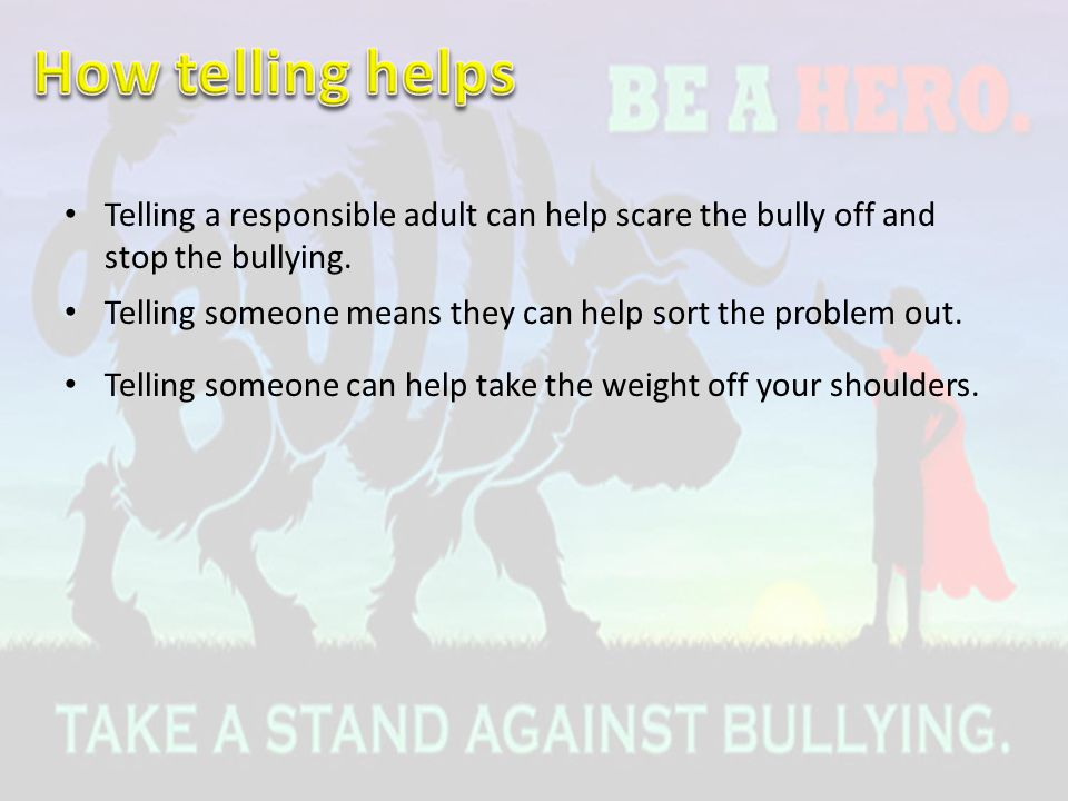 Telling a responsible adult can help scare the bully off and stop the bullying. Telling someone means they can help sort the problem out. Telling some