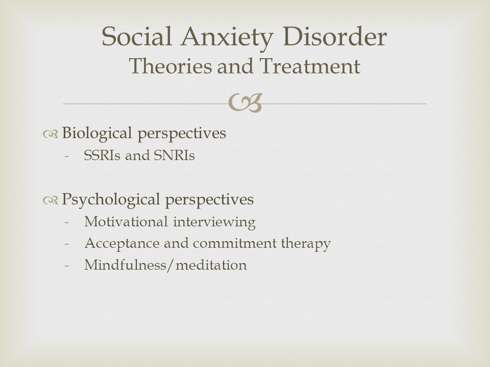  Social Anxiety Disorder Theories and Treatment  Biological perspectives -SSRIs and SNRIs  Psychological perspectives -Motivational interviewing -Acceptance and commitment therapy -Mindfulness/meditation