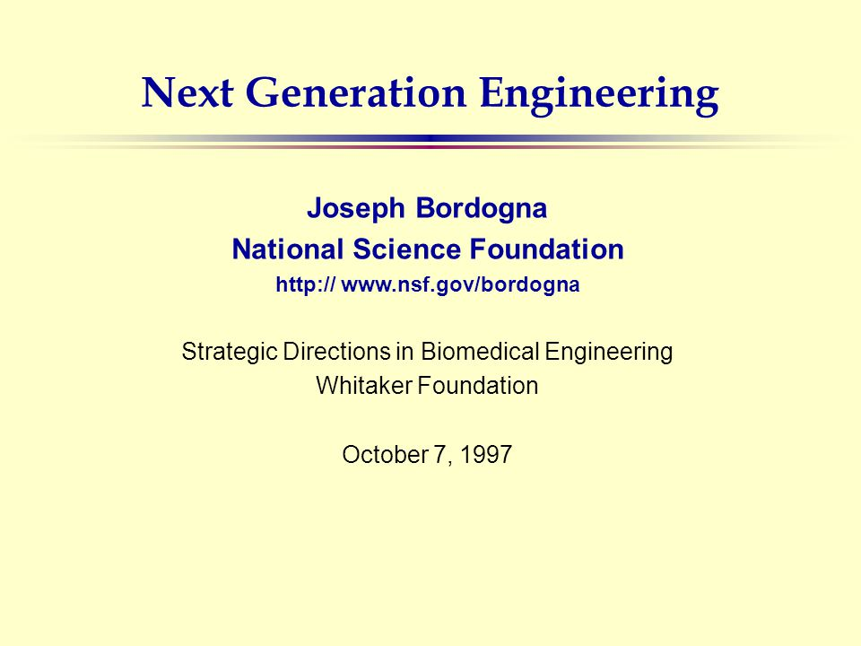 Next Generation Engineering Joseph Bordogna National Science Foundation http:// www.nsf.gov/bordogna Strategic Directions in Biomedical Engineering Whitaker Foundation October 7, 1997