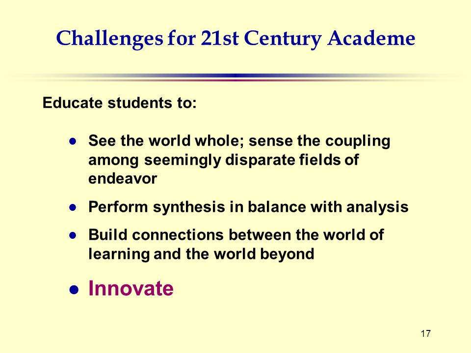 17 Challenges for 21st Century Academe l See the world whole; sense the coupling among seemingly disparate fields of endeavor l Perform synthesis in balance with analysis l Build connections between the world of learning and the world beyond l Innovate Educate students to: