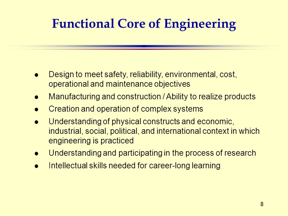 8 l Design to meet safety, reliability, environmental, cost, operational and maintenance objectives l Manufacturing and construction / Ability to realize products l Creation and operation of complex systems l Understanding of physical constructs and economic, industrial, social, political, and international context in which engineering is practiced l Understanding and participating in the process of research l Intellectual skills needed for career-long learning