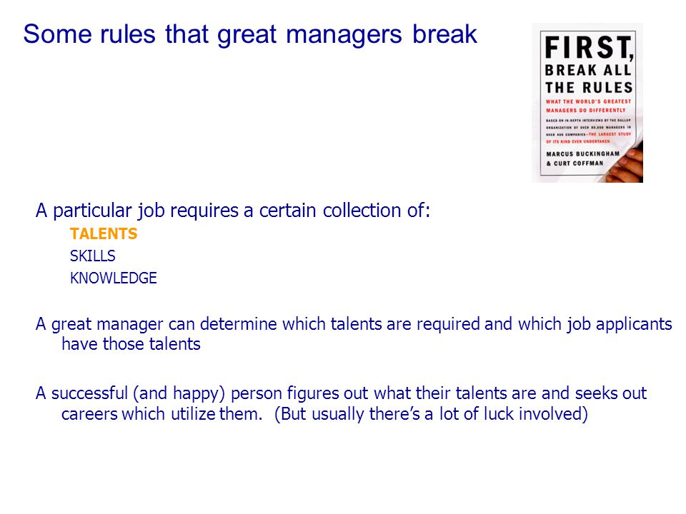 Some rules that great managers break A particular job requires a certain collection of: TALENTS SKILLS KNOWLEDGE A great manager can determine which talents are required and which job applicants have those talents A successful (and happy) person figures out what their talents are and seeks out careers which utilize them.