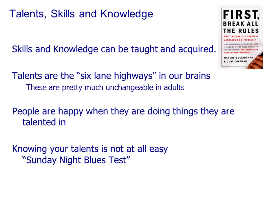 Talents, Skills and Knowledge Skills and Knowledge can be taught and acquired.