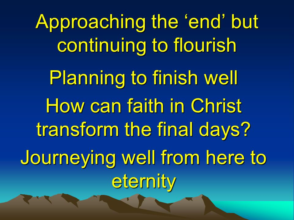 Approaching the 'end' but continuing to flourish Planning to finish well How can faith in Christ transform the final days? Journeying well from here t