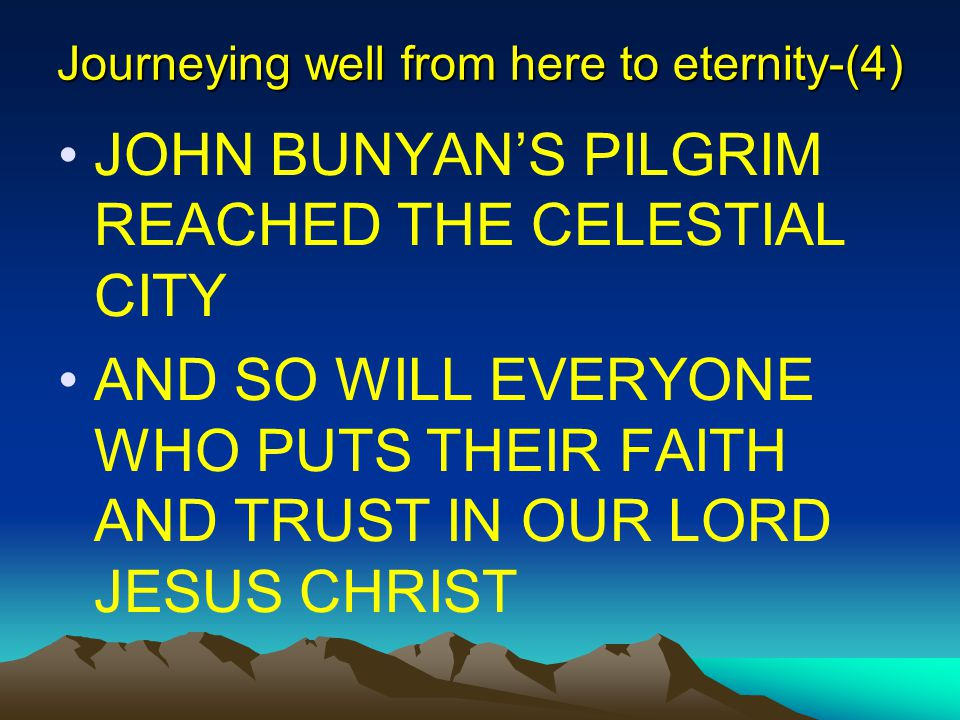 Journeying well from here to eternity-(4) JOHN BUNYAN'S PILGRIM REACHED THE CELESTIAL CITY AND SO WILL EVERYONE WHO PUTS THEIR FAITH AND TRUST IN OUR