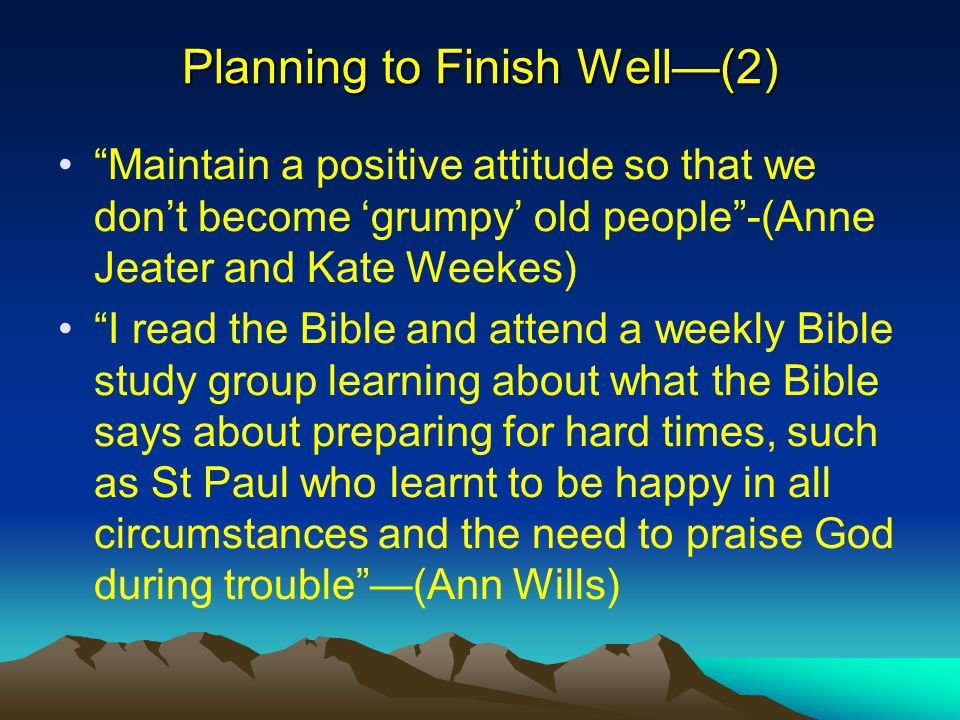"Planning to Finish Well—(2) ""Maintain a positive attitude so that we don't become 'grumpy' old people""-(Anne Jeater and Kate Weekes) ""I read the Bible"