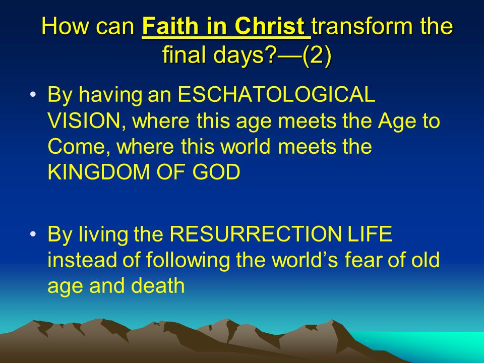 How can Faith in Christ transform the final days?—(2) By having an ESCHATOLOGICAL VISION, where this age meets the Age to Come, where this world meets