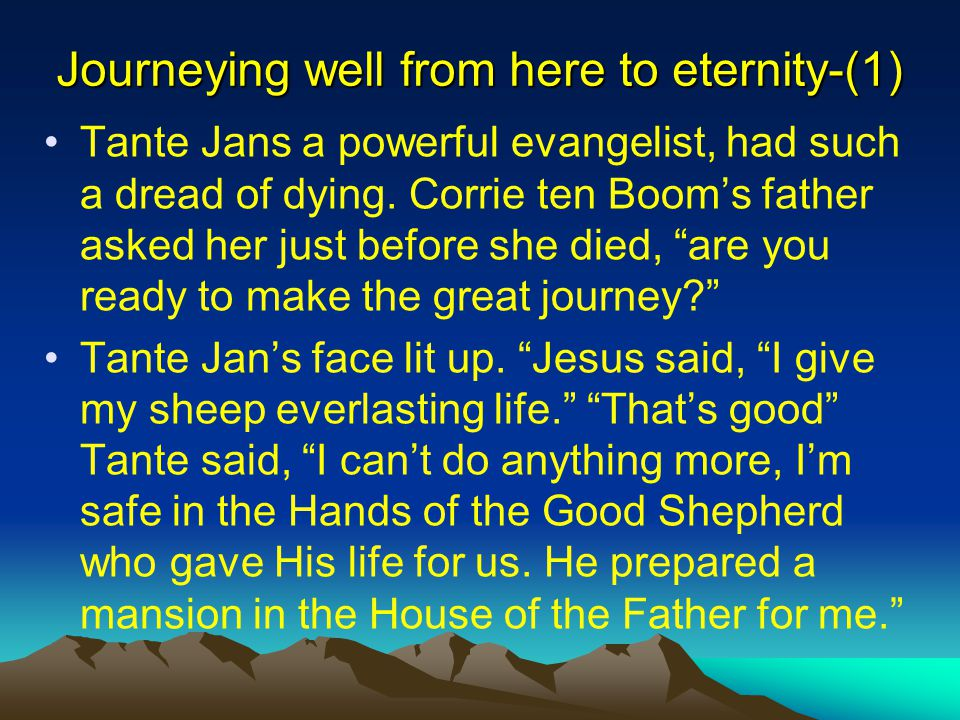 Journeying well from here to eternity-(1) Tante Jans a powerful evangelist, had such a dread of dying. Corrie ten Boom's father asked her just before