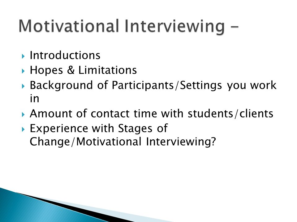  Introductions  Hopes & Limitations  Background of Participants/Settings you work in  Amount of contact time with students/clients  Experience with Stages of Change/Motivational Interviewing
