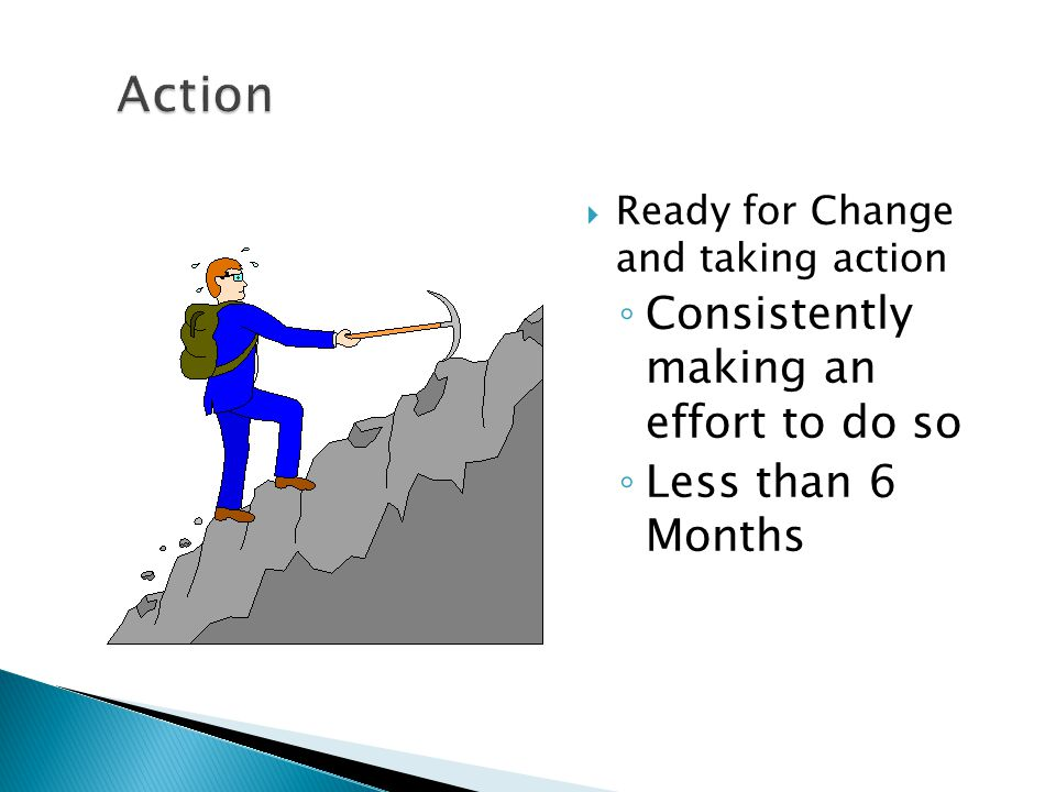  Ready for Change and taking action ◦ Consistently making an effort to do so ◦ Less than 6 Months