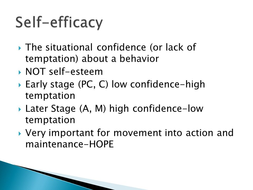  The situational confidence (or lack of temptation) about a behavior  NOT self-esteem  Early stage (PC, C) low confidence-high temptation  Later Stage (A, M) high confidence-low temptation  Very important for movement into action and maintenance-HOPE