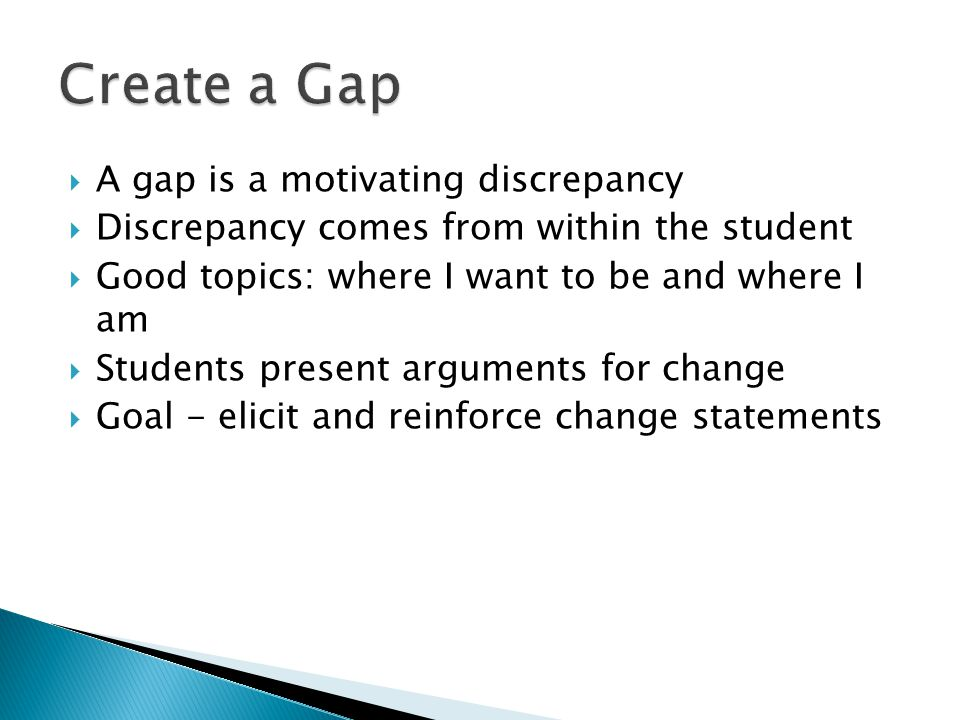  A gap is a motivating discrepancy  Discrepancy comes from within the student  Good topics: where I want to be and where I am  Students present arguments for change  Goal - elicit and reinforce change statements