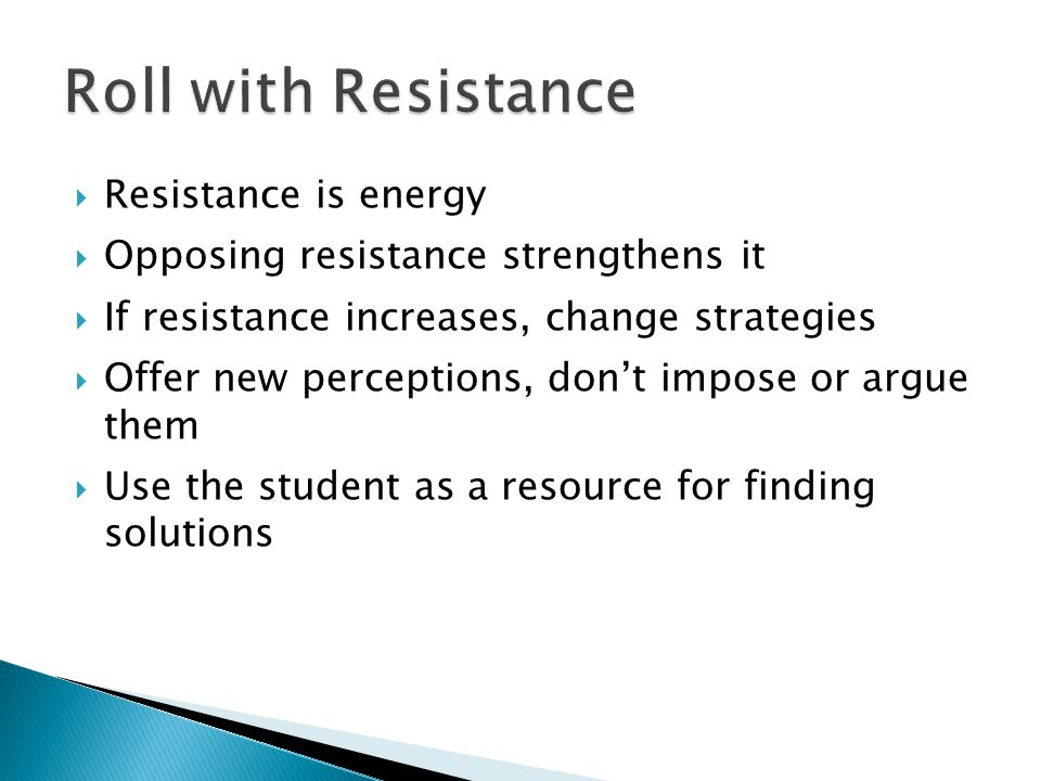  Resistance is energy  Opposing resistance strengthens it  If resistance increases, change strategies  Offer new perceptions, don't impose or argue them  Use the student as a resource for finding solutions