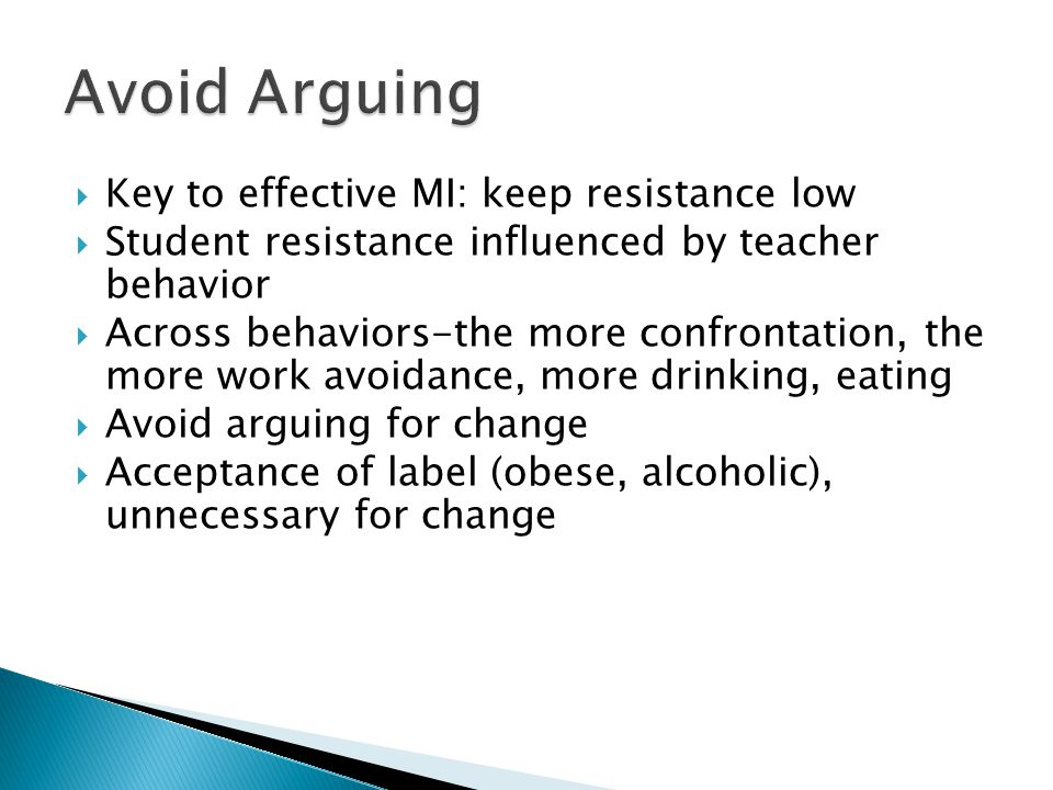  Key to effective MI: keep resistance low  Student resistance influenced by teacher behavior  Across behaviors-the more confrontation, the more work avoidance, more drinking, eating  Avoid arguing for change  Acceptance of label (obese, alcoholic), unnecessary for change