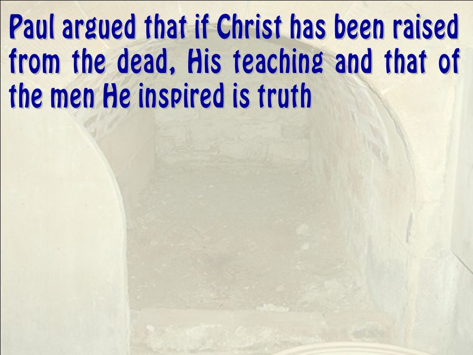 Paul argued that if Christ has been raised from the dead, His teaching and that of the men He inspired is truth