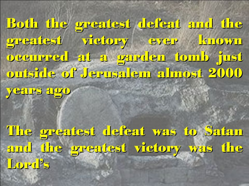 Both the greatest defeat and the greatest victory ever known occurred at a garden tomb just outside of Jerusalem almost 2000 years ago The greatest defeat was to Satan and the greatest victory was the Lord's