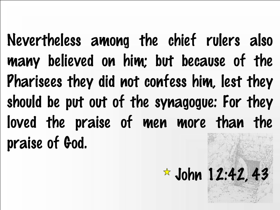 Nevertheless among the chief rulers also many believed on him; but because of the Pharisees they did not confess him, lest they should be put out of the synagogue: For they loved the praise of men more than the praise of God.