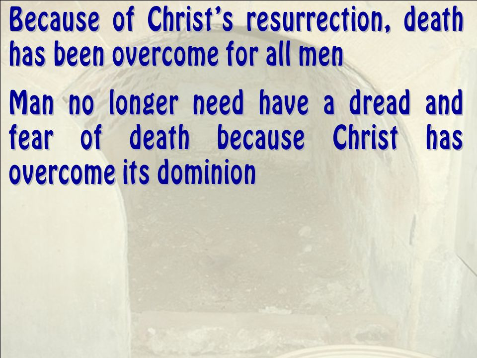 Because of Christ's resurrection, death has been overcome for all men Man no longer need have a dread and fear of death because Christ has overcome its dominion