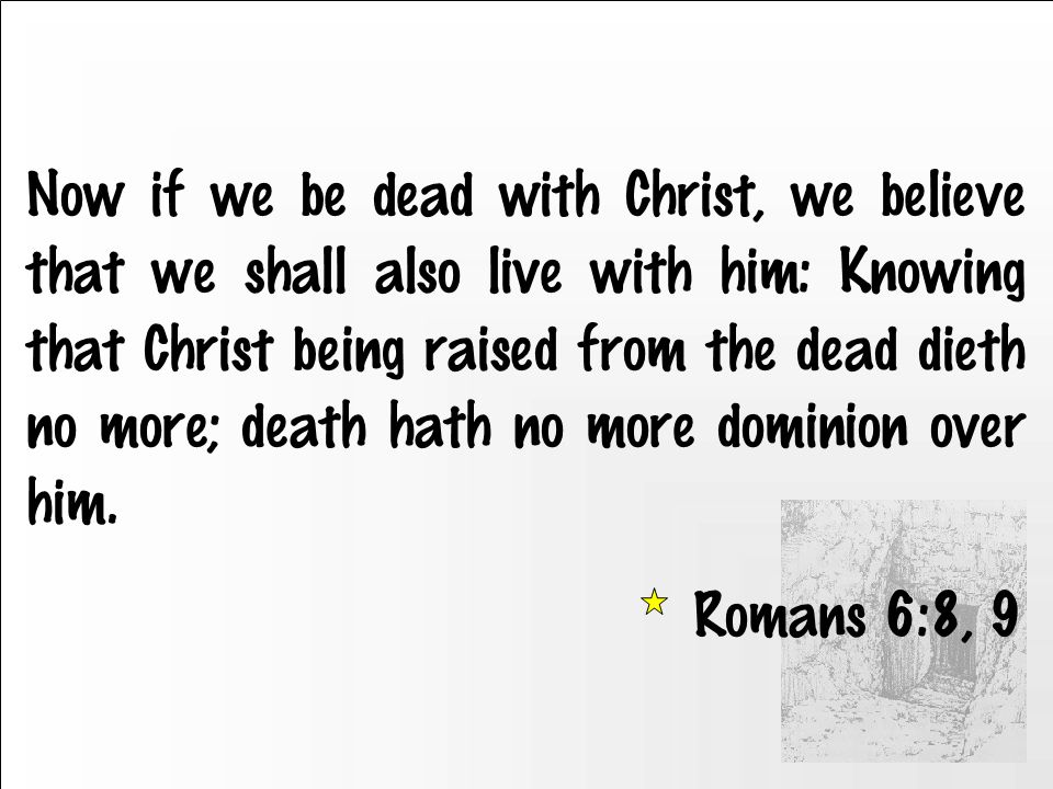 Now if we be dead with Christ, we believe that we shall also live with him: Knowing that Christ being raised from the dead dieth no more; death hath no more dominion over him.