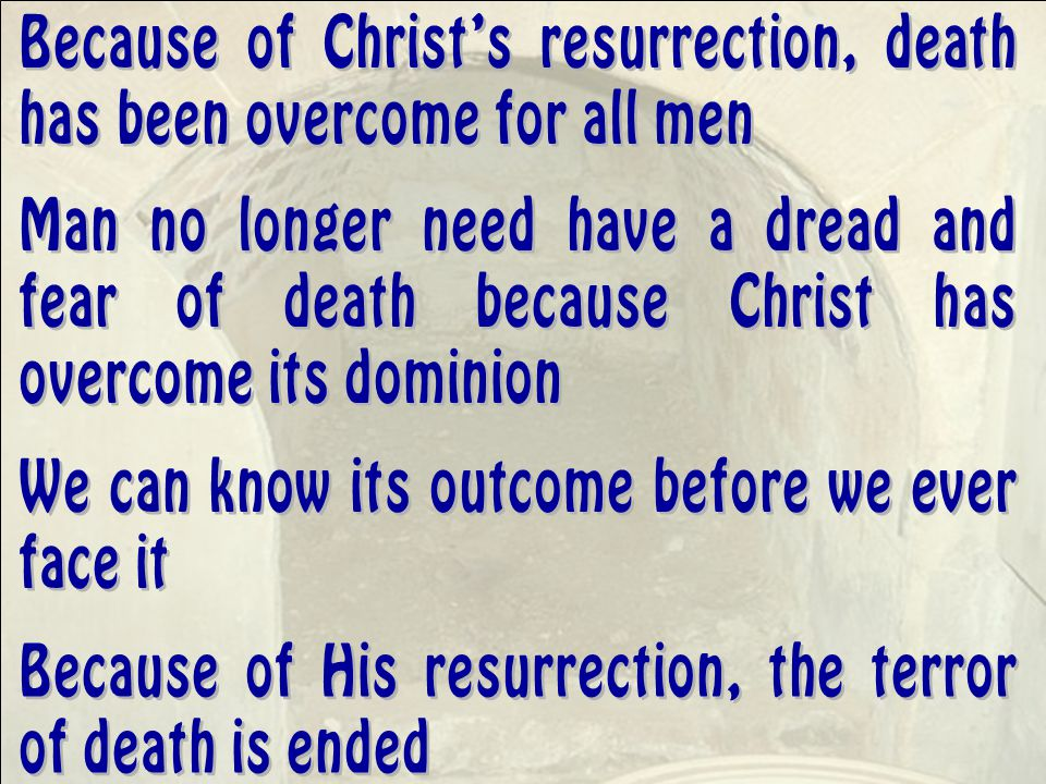 Because of Christ's resurrection, death has been overcome for all men Man no longer need have a dread and fear of death because Christ has overcome its dominion We can know its outcome before we ever face it Because of His resurrection, the terror of death is ended