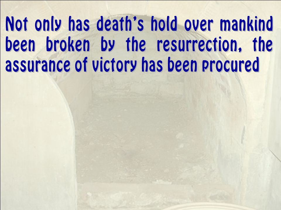 Not only has death's hold over mankind been broken by the resurrection, the assurance of victory has been procured