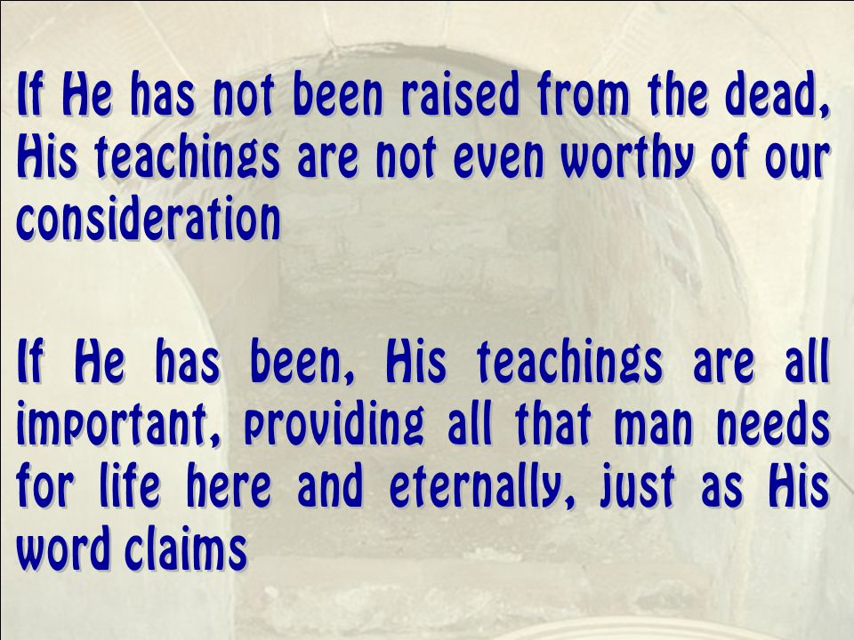 If He has been, His teachings are all important, providing all that man needs for life here and eternally, just as His word claims If He has not been raised from the dead, His teachings are not even worthy of our consideration