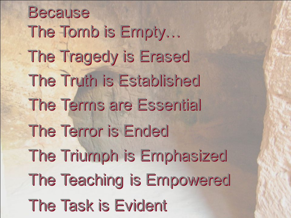 Because The Tomb is Empty… Because The Tomb is Empty… The Tragedy is Erased The Truth is Established The Terms are Essential The Terror is Ended The Triumph is Emphasized The Teaching is Empowered The Task is Evident