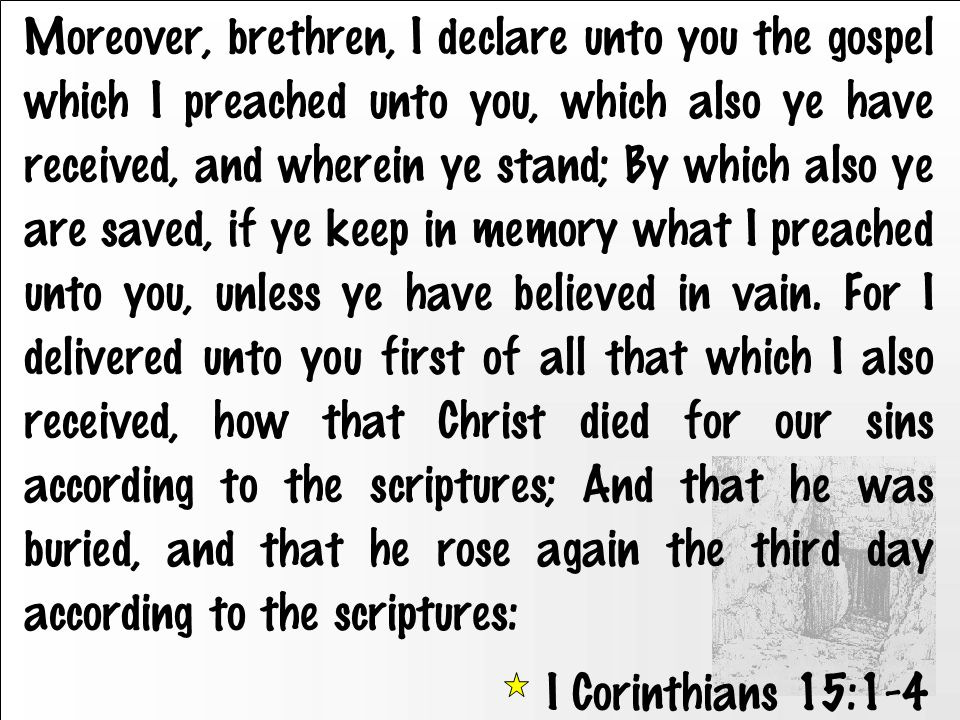 Moreover, brethren, I declare unto you the gospel which I preached unto you, which also ye have received, and wherein ye stand; By which also ye are saved, if ye keep in memory what I preached unto you, unless ye have believed in vain.