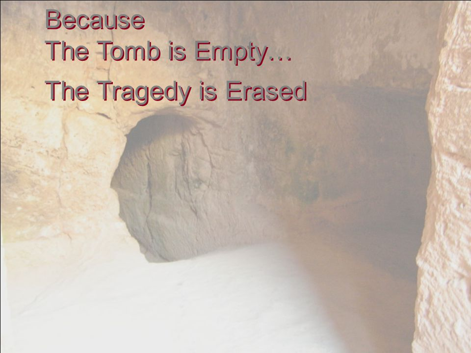Because The Tomb is Empty… Because The Tomb is Empty… The Tragedy is Erased