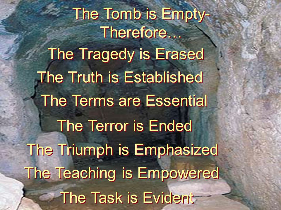 The Tomb is Empty- Therefore… The Tomb is Empty- Therefore… The Tragedy is Erased The Truth is Established The Terms are Essential The Terror is Ended The Triumph is Emphasized The Teaching is Empowered The Task is Evident