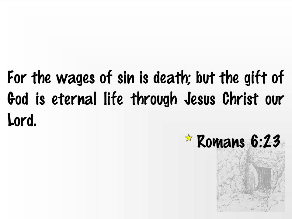 For the wages of sin is death; but the gift of God is eternal life through Jesus Christ our Lord.