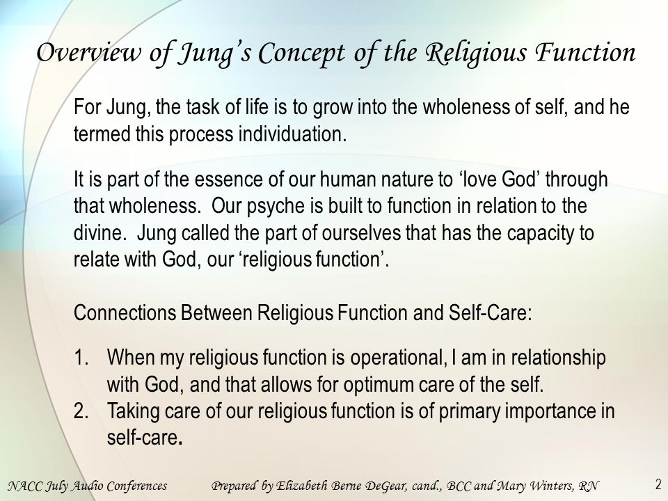 NACC July Audio ConferencesPrepared by Elizabeth Berne DeGear, cand., BCC and Mary Winters, RN 2 Overview of Jung's Concept of the Religious Function For Jung, the task of life is to grow into the wholeness of self, and he termed this process individuation.