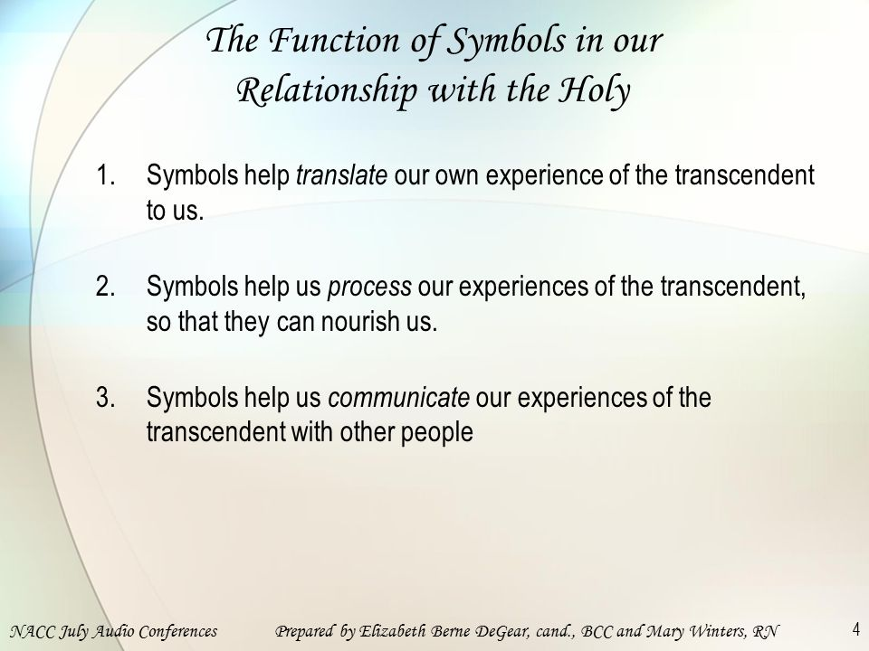 NACC July Audio ConferencesPrepared by Elizabeth Berne DeGear, cand., BCC and Mary Winters, RN 4 The Function of Symbols in our Relationship with the Holy 1.Symbols help translate our own experience of the transcendent to us.