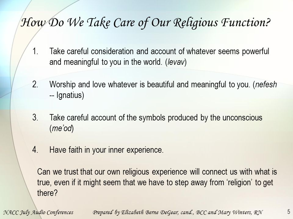 NACC July Audio ConferencesPrepared by Elizabeth Berne DeGear, cand., BCC and Mary Winters, RN 5 How Do We Take Care of Our Religious Function.