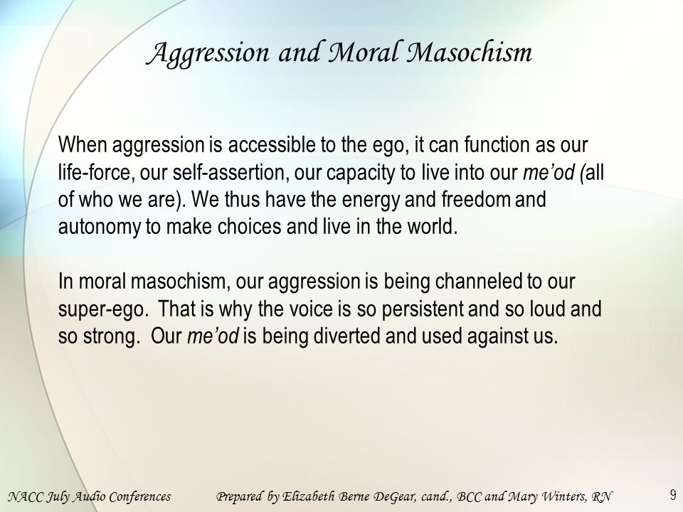 NACC July Audio ConferencesPrepared by Elizabeth Berne DeGear, cand., BCC and Mary Winters, RN 9 Aggression and Moral Masochism When aggression is accessible to the ego, it can function as our life-force, our self-assertion, our capacity to live into our me'od ( all of who we are).