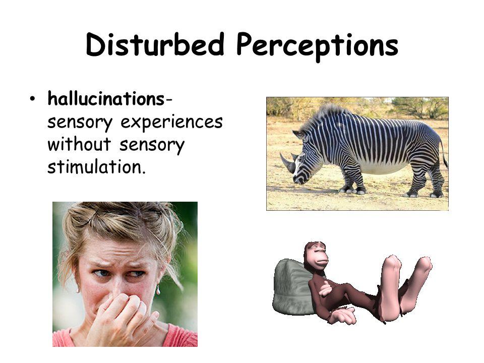 Disturbed Perceptions hallucinations- sensory experiences without sensory stimulation.