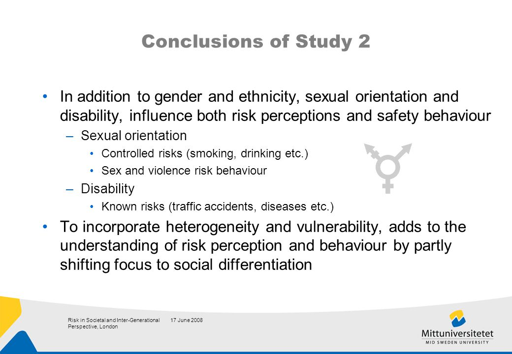 17 June 2008Risk in Societal and Inter-Generational Perspective, London Conclusions of Study 2 In addition to gender and ethnicity, sexual orientation and disability, influence both risk perceptions and safety behaviour –Sexual orientation Controlled risks (smoking, drinking etc.) Sex and violence risk behaviour –Disability Known risks (traffic accidents, diseases etc.) To incorporate heterogeneity and vulnerability, adds to the understanding of risk perception and behaviour by partly shifting focus to social differentiation