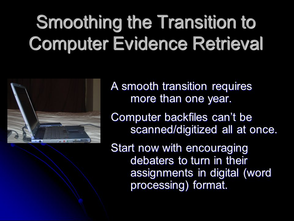 Smoothing the Transition to Computer Evidence Retrieval A smooth transition requires more than one year.
