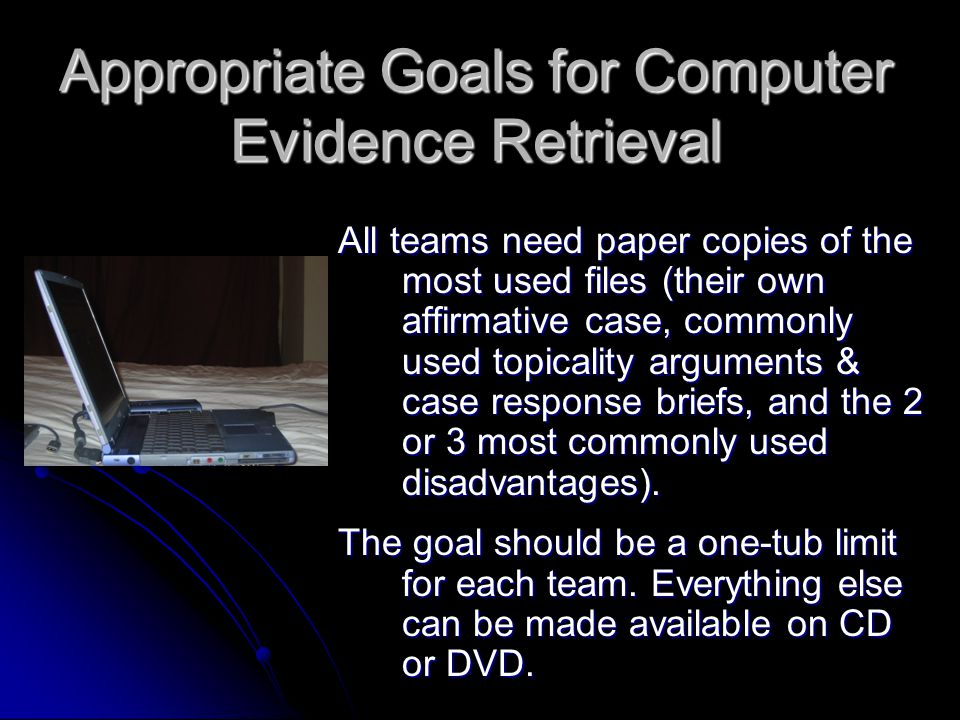 Appropriate Goals for Computer Evidence Retrieval All teams need paper copies of the most used files (their own affirmative case, commonly used topicality arguments & case response briefs, and the 2 or 3 most commonly used disadvantages).