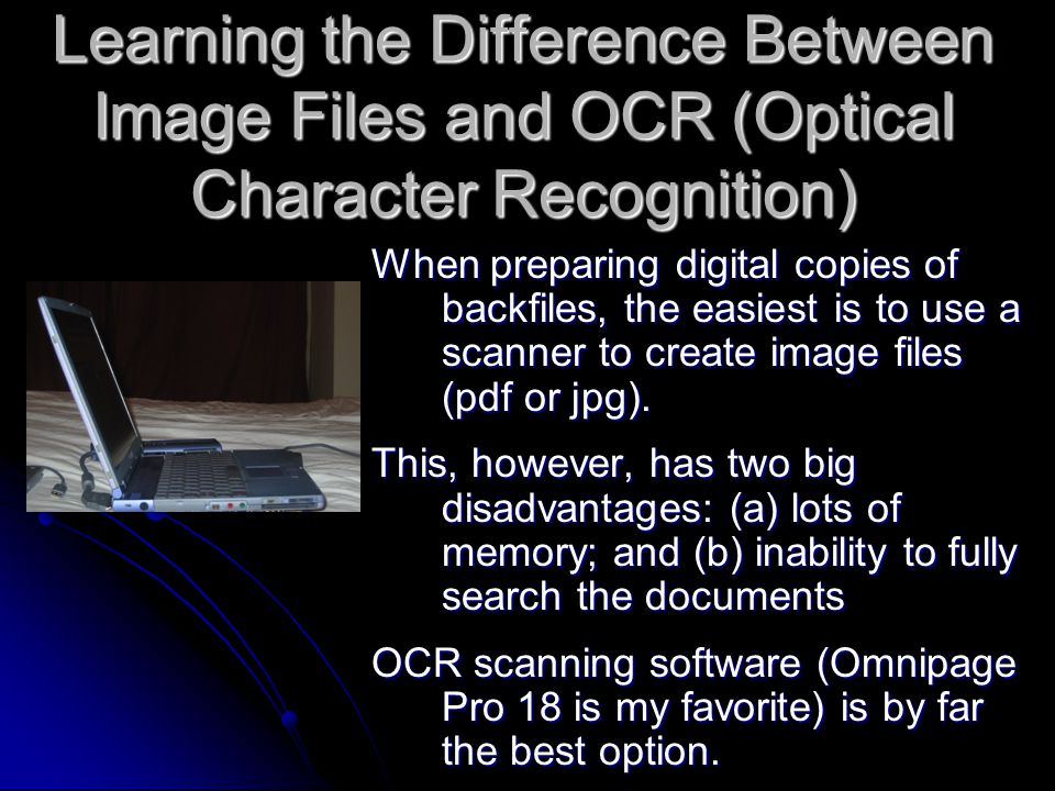 Learning the Difference Between Image Files and OCR (Optical Character Recognition) When preparing digital copies of backfiles, the easiest is to use a scanner to create image files (pdf or jpg).