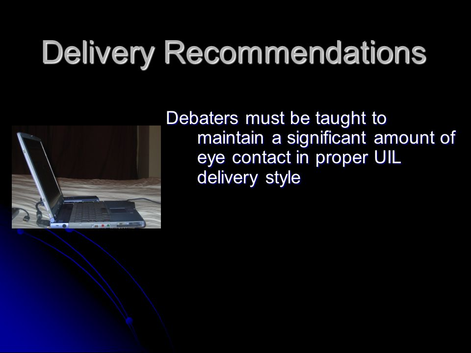 Delivery Recommendations Debaters must be taught to maintain a significant amount of eye contact in proper UIL delivery style