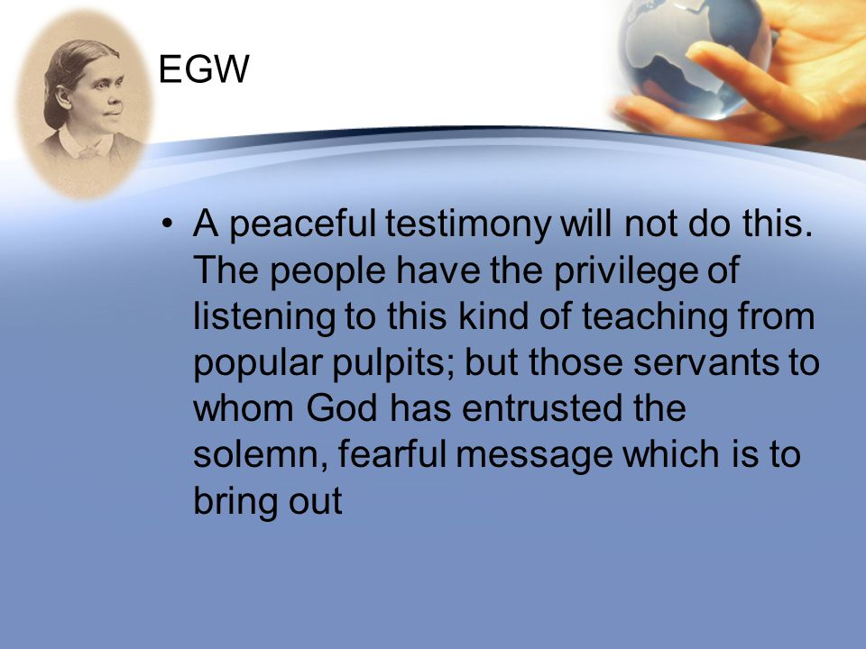 EGW A peaceful testimony will not do this. The people have the privilege of listening to this kind of teaching from popular pulpits; but those servant