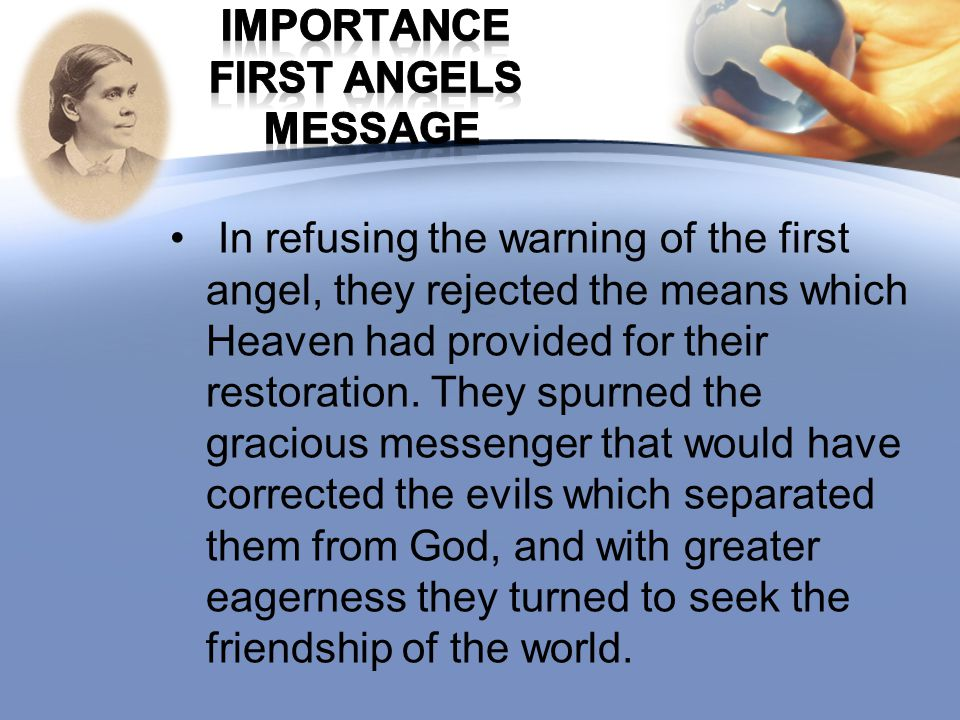 In refusing the warning of the first angel, they rejected the means which Heaven had provided for their restoration. They spurned the gracious messeng