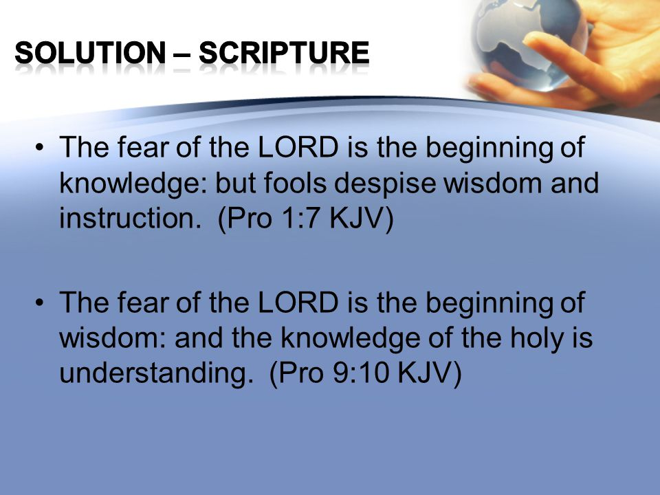 The fear of the LORD is the beginning of knowledge: but fools despise wisdom and instruction. (Pro 1:7 KJV) The fear of the LORD is the beginning of w