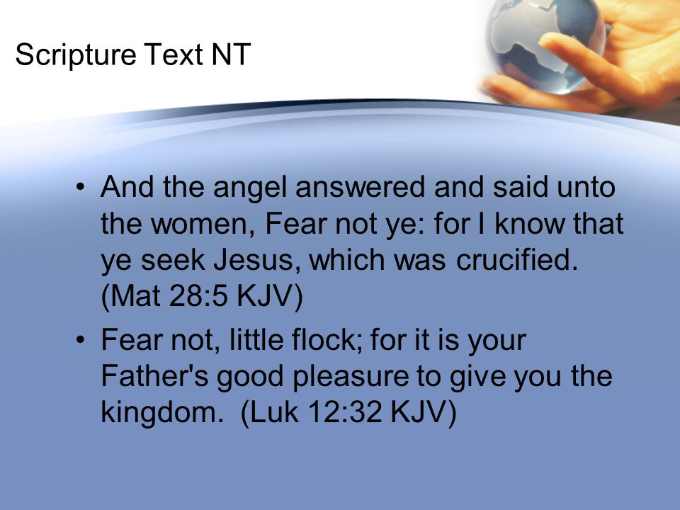 Scripture Text NT And the angel answered and said unto the women, Fear not ye: for I know that ye seek Jesus, which was crucified. (Mat 28:5 KJV) Fear