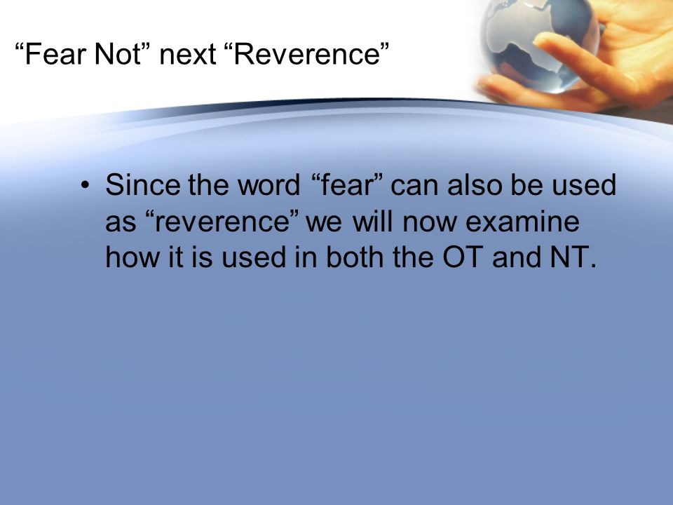 """Fear Not"" next ""Reverence"" Since the word ""fear"" can also be used as ""reverence"" we will now examine how it is used in both the OT and NT."